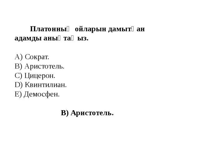 Платонның ойларын дамытқан адамды анықтаңыз. A) Сократ. B) Аристотель. C) Ци...
