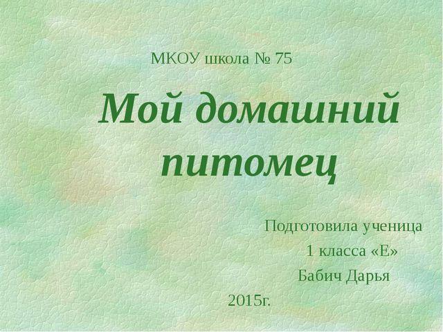МКОУ школа № 75 Мой домашний питомец Подготовила ученица 1 класса «Е» Бабич Д...