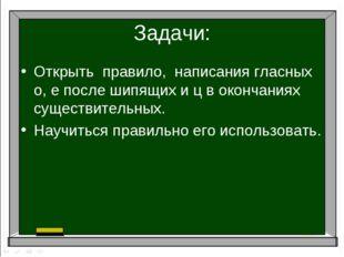Задачи: Открыть правило, написания гласных о, е после шипящих и ц в окончания