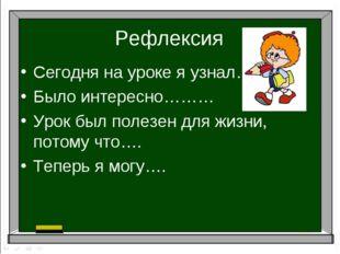 Рефлексия Сегодня на уроке я узнал…… Было интересно……… Урок был полезен для ж