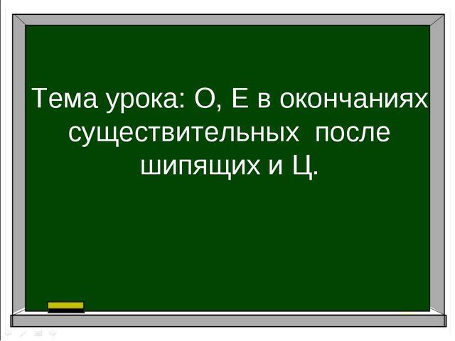Тема урока: О, Е в окончаниях существительных после шипящих и Ц.
