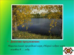 Дополни предложение. Национальный природный парк «Марий чодра» парк основан в