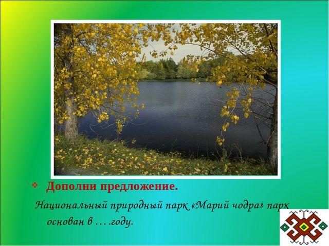 Дополни предложение. Национальный природный парк «Марий чодра» парк основан в...