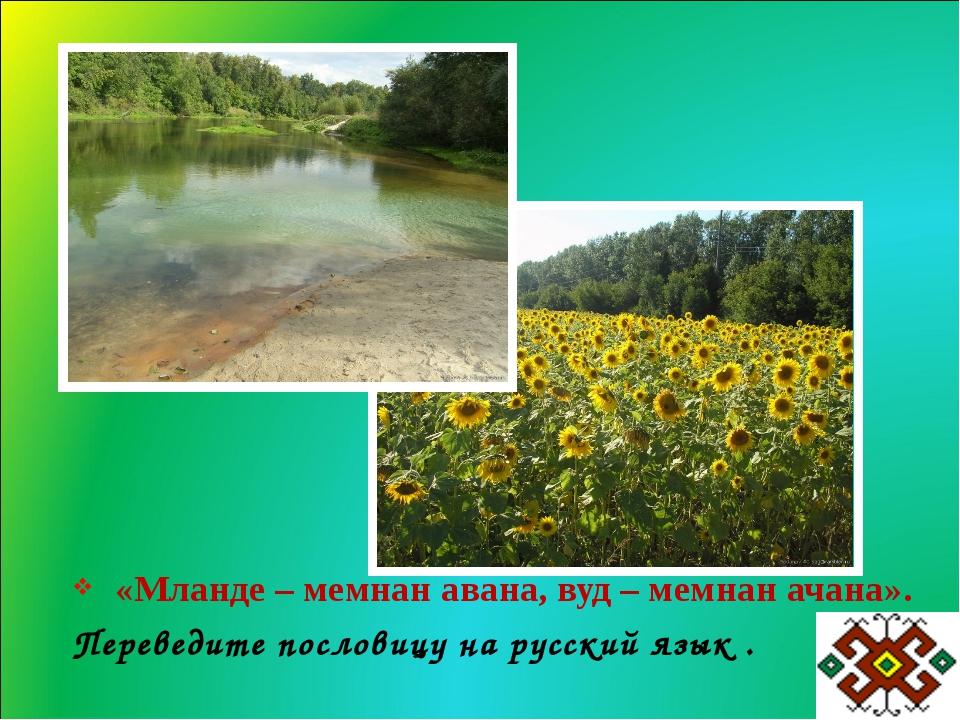 «Мланде – мемнан авана, вуд – мемнан ачана». Переведите пословицу на русский...