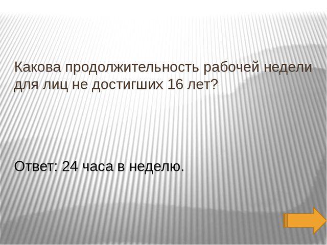 Какова продолжительность рабочей недели для лиц не достигших 16 лет? Ответ:...