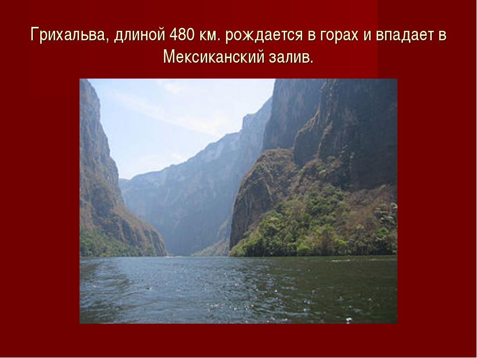 Грихальва, длиной 480 км. рождается в горах и впадает в Мексиканский залив.