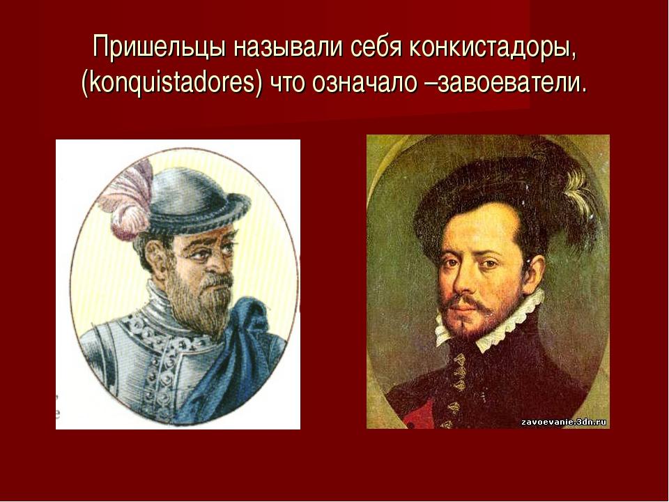 Пришельцы называли себя конкистадоры, (konquistadores) что означало –завоеват...