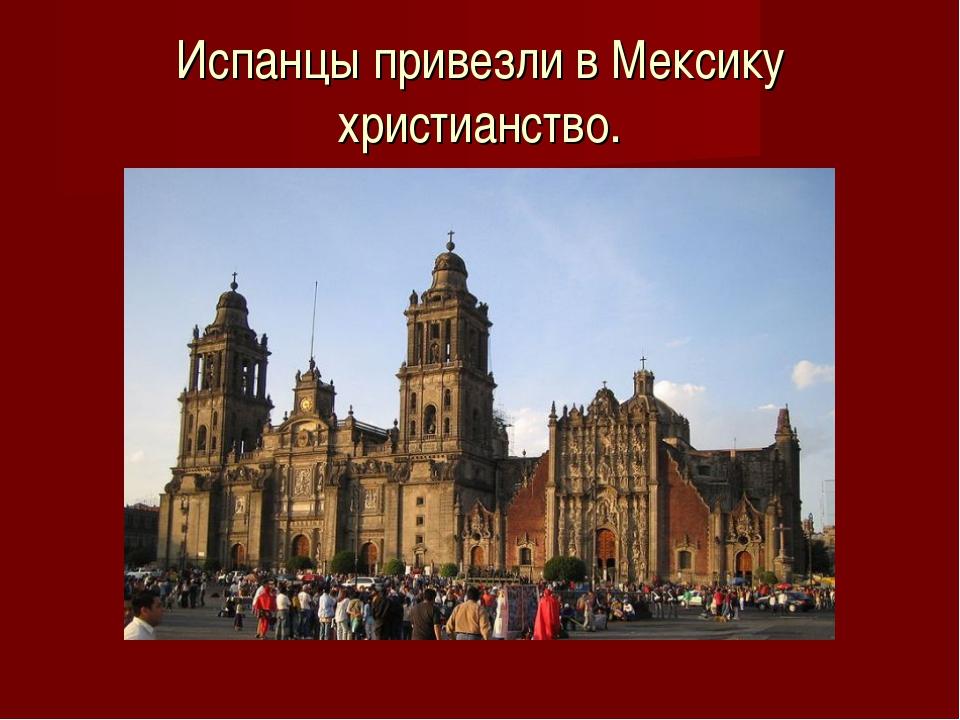 Испанцы привезли в Мексику христианство.