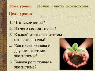 Почва – часть экосистемы. Тема урока. Цель урока: Что такое почва? Из чего со