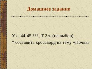 Домашнее задание У с. 44-45 ???, Т 2 з. (на выбор) * составить кроссворд на т