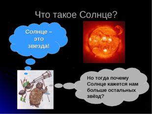 Что такое Солнце? Солнце – это звезда! Но тогда почему Солнце кажется нам бол