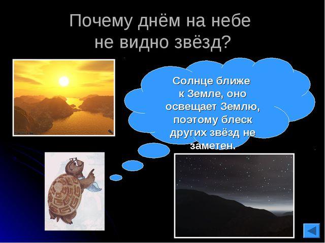 Почему днём на небе не видно звёзд? Солнце ближе к Земле, оно освещает Землю,...