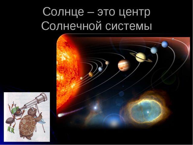 Солнце – это центр Солнечной системы