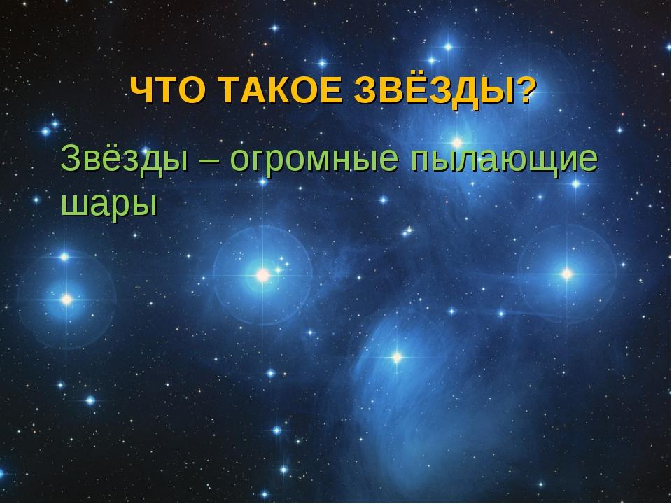 ЧТО ТАКОЕ ЗВЁЗДЫ? Звёзды – огромные пылающие шары