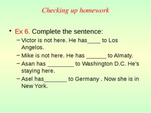 Checking up homework Ex 6. Сomplete the sentence: Victor is not here. He has_
