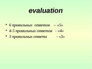 6 правильных ответов – «5» 4-5 правильных ответов - «4» 3 правильных ответа