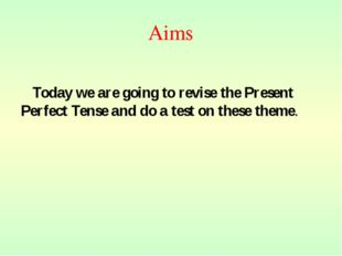 Aims Today we are going to revise the Present Perfect Tense and do a test on