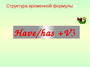 Структура временной формулы: Have/has +V3