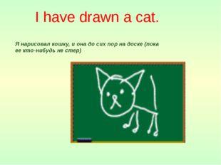 I have drawn a cat. Я нарисовал кошку, и она до сих пор на доске (пока ее кто