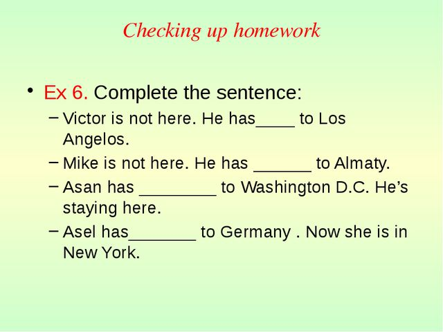 Checking up homework Ex 6. Сomplete the sentence: Victor is not here. He has_...