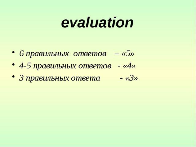 6 правильных ответов – «5» 4-5 правильных ответов - «4» 3 правильных ответа...