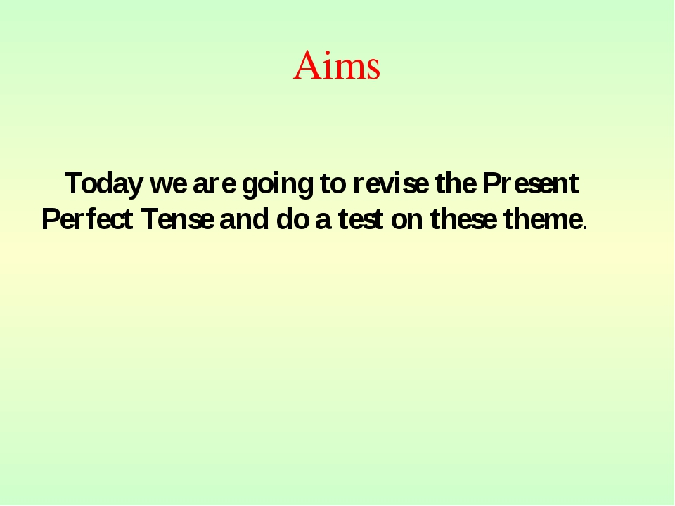 Aims Today we are going to revise the Present Perfect Tense and do a test on...