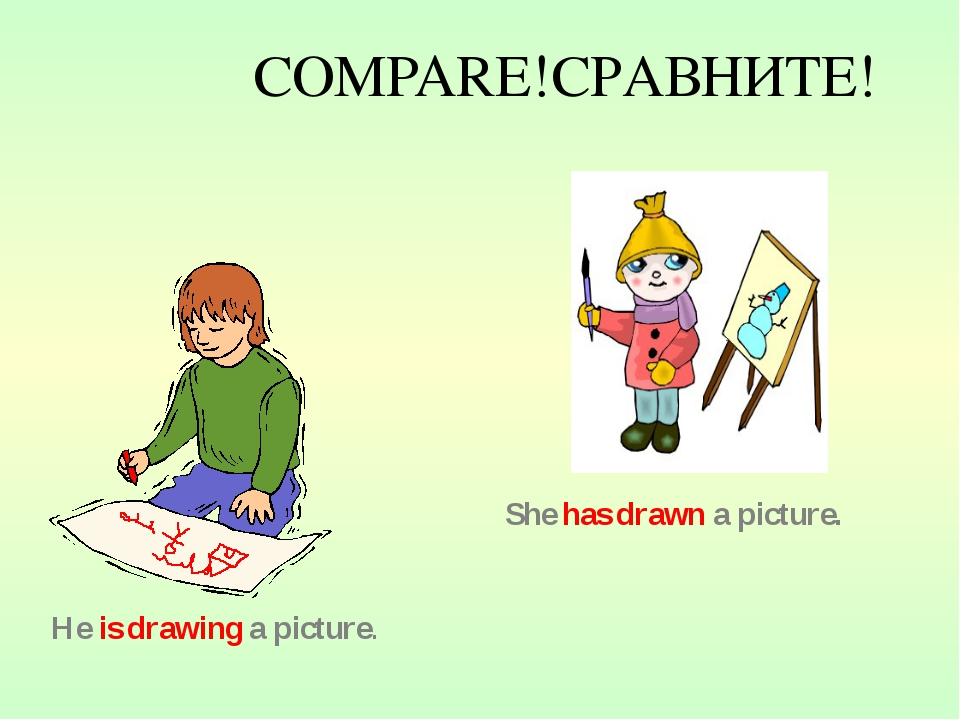 COMPARE!СРАВНИТЕ! He is drawing a picture. She has drawn a picture.