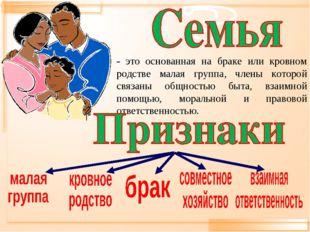 - это основанная на браке или кровном родстве малая группа, члены которой свя