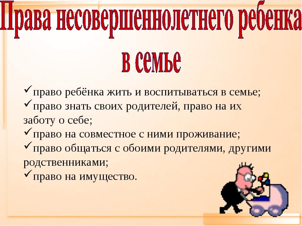право ребёнка жить и воспитываться в семье; право знать своих родителей, прав...