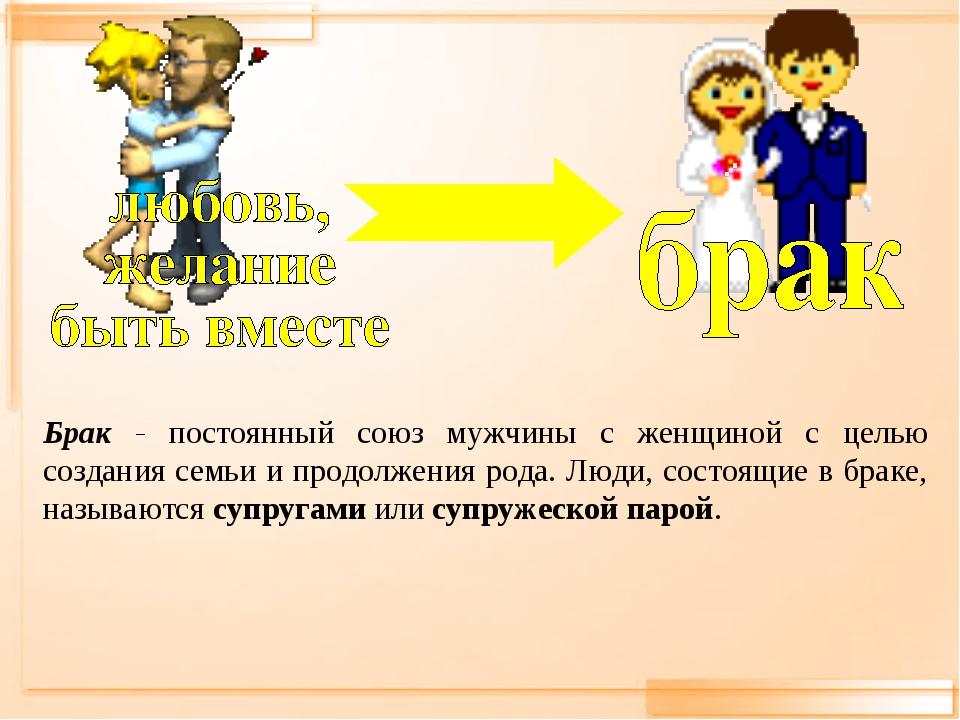 Брак - постоянный союз мужчины с женщиной с целью создания семьи и продолжени...