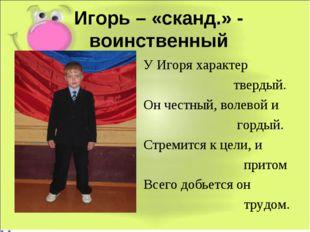 Игорь – «сканд.» - воинственный У Игоря характер твердый. Он честный, волевой