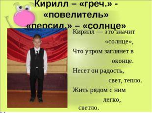 Кирилл – «греч.» - «повелитель» «персид.» – «солнце» Кирилл — это значит «сол