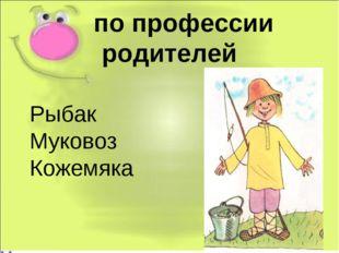 по профессии родителей Рыбак Муковоз Кожемяка