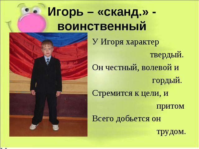 Игорь – «сканд.» - воинственный У Игоря характер твердый. Он честный, волевой...