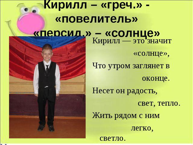 Кирилл – «греч.» - «повелитель» «персид.» – «солнце» Кирилл — это значит «сол...