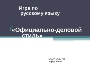 Игра по Игра по русскому языку «Официально-деловой стиль» МБОУ СОШ №5 город