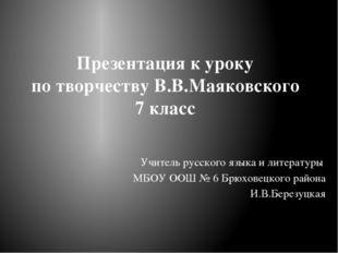 Презентация к уроку по творчеству В.В.Маяковского 7 класс Учитель русского яз