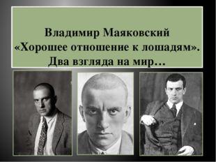 Владимир Маяковский «Хорошее отношение к лошадям». Два взгляда на мир…