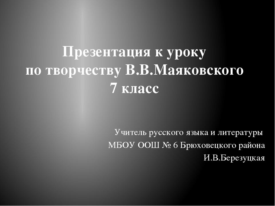 Презентация к уроку по творчеству В.В.Маяковского 7 класс Учитель русского яз...