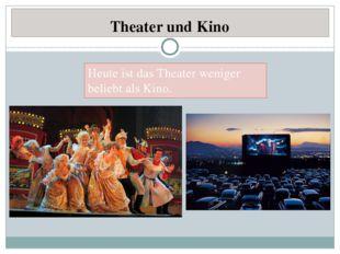 Theater und Kino Heute ist das Theater weniger beliebt als Kino.