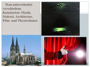 Man unterscheidet verschiedene Kunstarten: Musik, Malerei, Architectur, Film