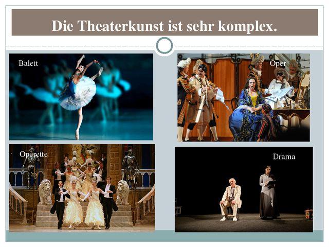 Die Theaterkunst ist sehr komplex. Balett Operette Oper Drama