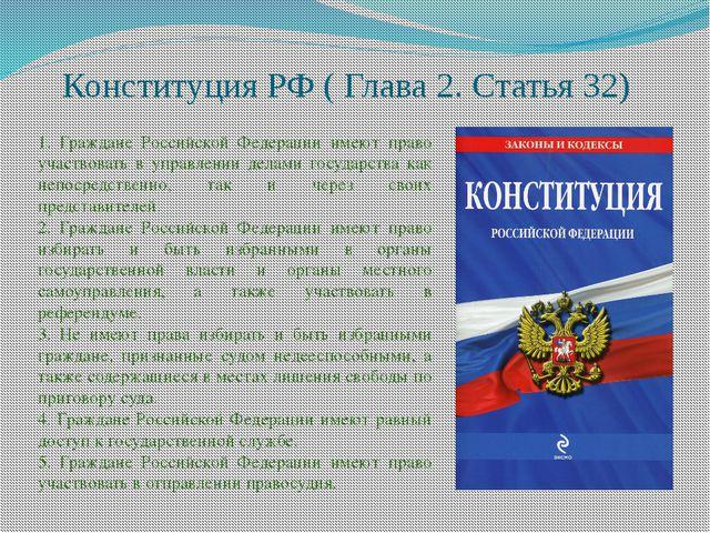 Конституция РФ ( Глава 2. Статья 32) 1. Граждане Российской Федерации имеют...