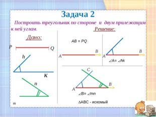 Задача 2 Построить треугольник по стороне и двум прилежащим к ней углам. Реше