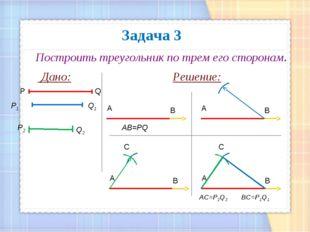 Задача 3 Построить треугольник по трем его сторонам. Дано: Решение: Q P Р1 Q1