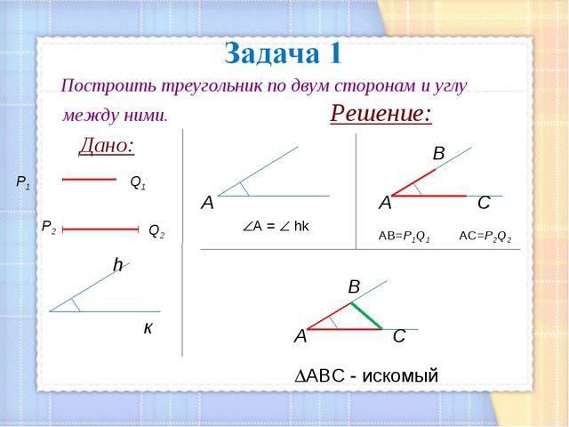 Построить треугольник по двум сторонам и углу между ними. Решение: Дано: Q1...