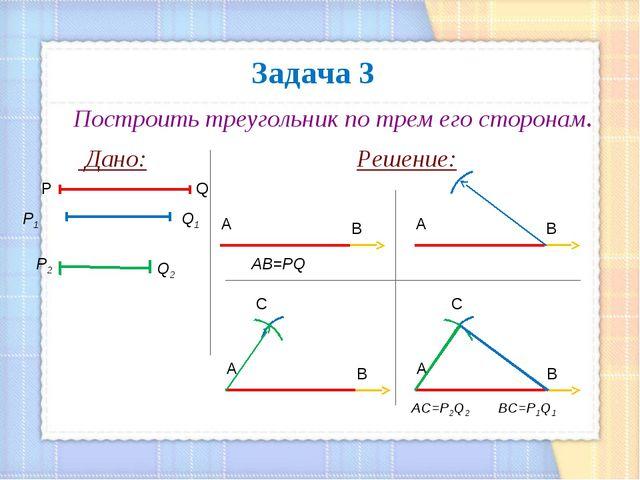 Задача 3 Построить треугольник по трем его сторонам. Дано: Решение: Q P Р1 Q1...