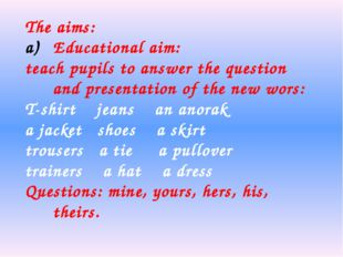 The aims: Educational aim: teach pupils to answer the question and presentati