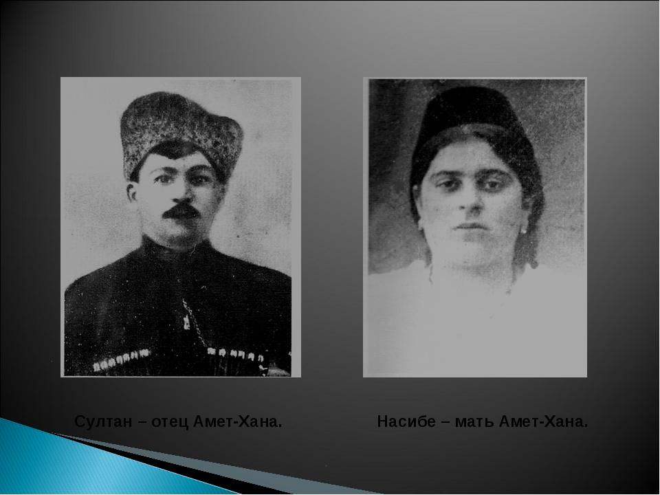Насибе – мать Амет-Хана. Султан – отец Амет-Хана.