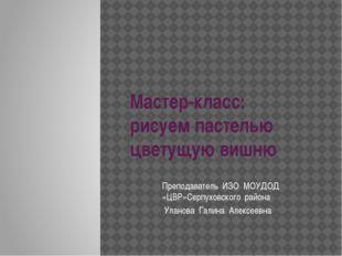 Преподаватель ИЗО МОУДОД «ЦВР»Серпуховского района Уланова Галина Алексеевна